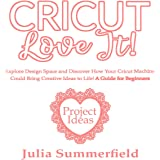 Cricut, Love It!: Explore Design Space and Discover How Your Cricut Machine Could Bring Creative Ideas to Life!: A Guide for Beginners + Project Ideas