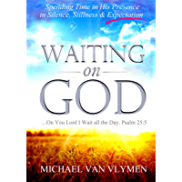 Waiting on God: Spending Time in His Presence in Silence, Stillness & Expectation (English Edition)