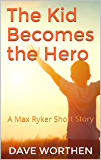 The Kid Becomes the Hero: A Max Ryker Short Story
