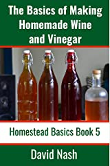 The Basics of Making Homemade Wine and Vinegar: How to Make and Bottle Wine, Mead, Vinegar, and Fermented Hot Sauce (Homestead Basics Book 5) Kindle Edition