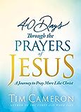 40 Days Through the Prayers of Jesus: A Journey to Pray More Like Christ