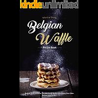 Belgian Waffle Recipe Book: Belgian Waffle Maker Recipes for all Seasons to Make Your Own Belgian Waffle Mix