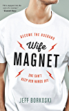 Wife Magnet: Become the husband she can't keep her hands off