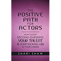The Positive Path for Actors: How to Stop Second-Guessing Your Talent & Start Kicking A$$ in Your Career (English Edition)