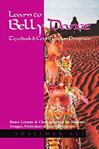 Learn to Belly Dance Textbook & Certification Program: Dance Lessons & Choreographies For Students, Troupes, Performers & Dance Instructors