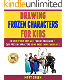 Drawing Frozen Characters For Kids: The Step By Step, Easy Guide For Kids To Drawing 11 Cute Frozen Characters Using…
