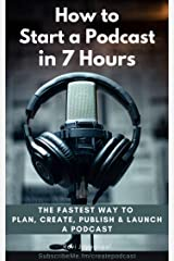 How to Start a Podcast in 7 Hours: The Fastest way To Plan, Create, Publish and Launch a Podcast Kindle Edition