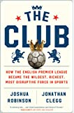 The Club: How the English Premier League Became the Wildest, Richest, Most Disruptive Force in Sports