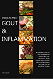 Eating To Treat Gout & Inflammation: A Gout Diet & Anti-inflammatory Diet Cookbook with 200 recipes that will relieve pain & inflammation & help you say Goodbye To Gout