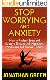 Stop Worrying and Anxiety: How to Replace Stress and Negative Thinking with Happiness, Mindfulness and Positive Thinking (Habit of Success Book 4)