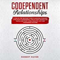 Codependent Relationships: A Step-by-Step Recovery Guide to Save Relationships Affected by Codependency. How to Stop Controlling People and Start Living a Healthy Life to Be Codependent No More