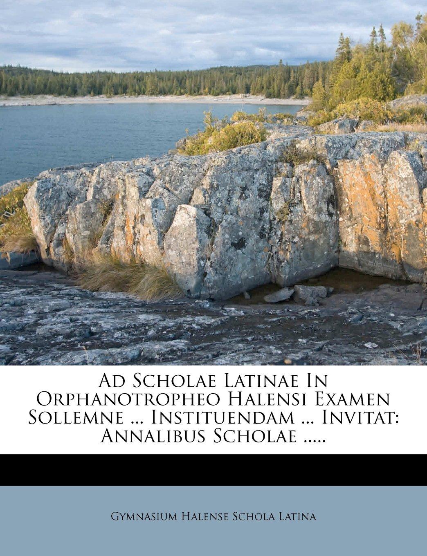 Ad Scholae Latinae In Orphanotropheo Halensi Examen Sollemne ... Instituendam ... Invitat: Annalibus Scholae ..... (German Edition) PDF
