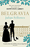 Julian Fellowes's Belgravia: A tale of secrets and scandal set in 1840s London from the creator of DOWNTON ABBEY (Julian Fellowes's Belgravia Series) (English Edition)