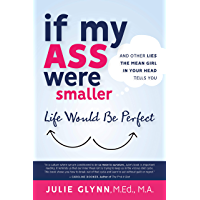 If My Ass Were Smaller Life Would be Perfect: And Other Lies The Mean Girl in Your Head Tells You (English Edition)