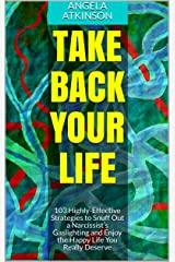 Take Back Your Life: 103 Highly-Effective Strategies to Snuff Out a Narcissist's Gaslighting and Enjoy the Happy Life You Really Deserve (Detoxifying Your Life Book 3) Kindle Edition