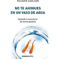 No Te Ahogues En Un Vaso de Agua: Aprende a Reaccionar de Forma Positiva/ Don't Sweat the Small Stuff . . . and It's All Small Stuff