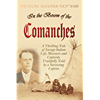 In the Bosom of the Comanches: A Thrilling Tale of Savage Indian Life, Massacre and Captivity Truthfully Told by a…