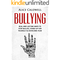 Bullying: Real And Lasting Ways To Stop Bullies, Stand Up For Yourself & Overcome Fear (Depression, Bullying in School, School Violence, Parenting, Workplace Bullying, Harassment)