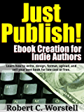 Just Publish! Ebook Creation for Indie Authors: Learn How to Write, Design, Format, Upload, and Sell Your Own Book for Low Cost or Free. (Really Simple Writing & Publishing 1)
