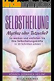 Selbstheilung – Mythos oder Tatsache?: So wecken und entfalten Sie Ihre Selbstheilungskräfte – in 10 Schritten erklärt (Können Gedanken heilen?)