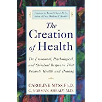 The Creation of Health: The Emotional, Psychological, and Spiritual Responses That Promote Health and Healing: Three Rivers Press Edition