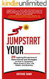 Jumpstart Your _____: 26 Inspiring Entrepreneurs Share Stories and Strategies on How to Jumpstart  Many Areas of Your Life, Health and Business
