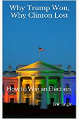 Why Trump Won, Why Clinton Lost: How to Win an Election Kindle Edition