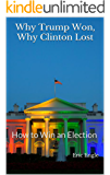 Why Trump Won, Why Clinton Lost: How to Win an Election