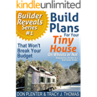 Build Plans For Your Tiny House: That Won't Break Your Budget! (Builder Reveals Series Book 1)
