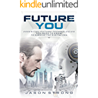 Future You: Essential Future Technologies You Need To Know To Survive The Digital Era