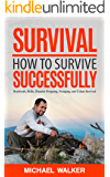 Survival: How to Survive Successfully: Bushcraft skills, Disaster Prepping, Foraging, & Urban Survival (Survival Gear, Survival Knife, Survival Pantry, Survival Skills, Prepping, Stockpile)