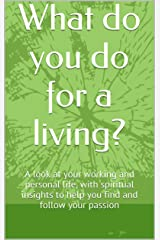 What do you do for a living?: A look at your working and personal life, with spiritual insights to help you find and follow your passion Kindle Edition