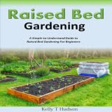 Raised Bed Gardening A Simple to Understand Guide to Raised Bed Gardening For Beginners