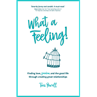 What A Feeling!: Finding love, freedom and the good life through creating great relationships