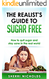 The Realist's Guide To Sugar Free: How To Quit Sugar And Stay Sane In The Real World