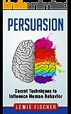 Persuasion: Secret Techniques to Influence Human Behavior (Persuasion, Influence, Mind Control)