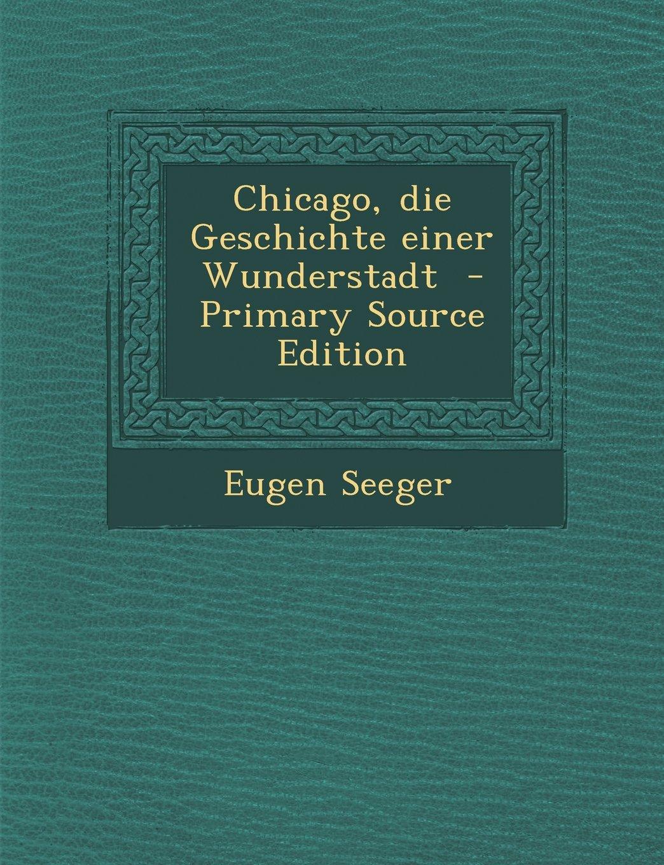 Read Online Chicago, Die Geschichte Einer Wunderstadt - Primary Source Edition (German Edition) pdf epub