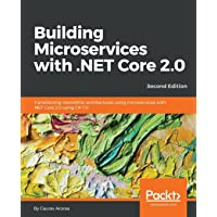 Building Microservices with .NET Core 2.0: Transitioning monolithic architectures using microservices with .NET Core 2.0 using C# 7.0, 2nd Edition