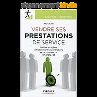 Vendre ses prestations de service: Mettre en scène efficacement ses entretiens pour convaincre un prospect