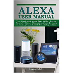 Alexa User Manual: The Illustrated Alexa User Guide - Hacks, Tips & Skills for All Amazon Alexa Devices, Including Other…