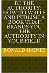 BE THE AUTHORITY: How to Write and Publish a Book that Brands You the Authority in Your Field Kindle Edition
