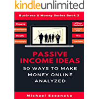 Passive Income Ideas: 50 Ways to Make Money Online Analyzed (Blogging, Dropshipping, Shopify, Photography, Affiliate Marketing, Amazon FBA, Ebay, YouTube Etc.) (Business & Money Series Book 2)