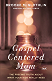 Gospel-Centered Mom: The Freeing Truth About What Your Kids Really Need