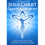 Jesus Christ - Quantum Physicist: Why modern science needs the Trinity of Father, Son and Holy Spirit to explain our…