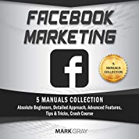 Facebook Marketing: 5 Manuals Collection (Absolute Beginners, Detailed Approach, Advanced Features, Tips & Tricks, Crash Course)