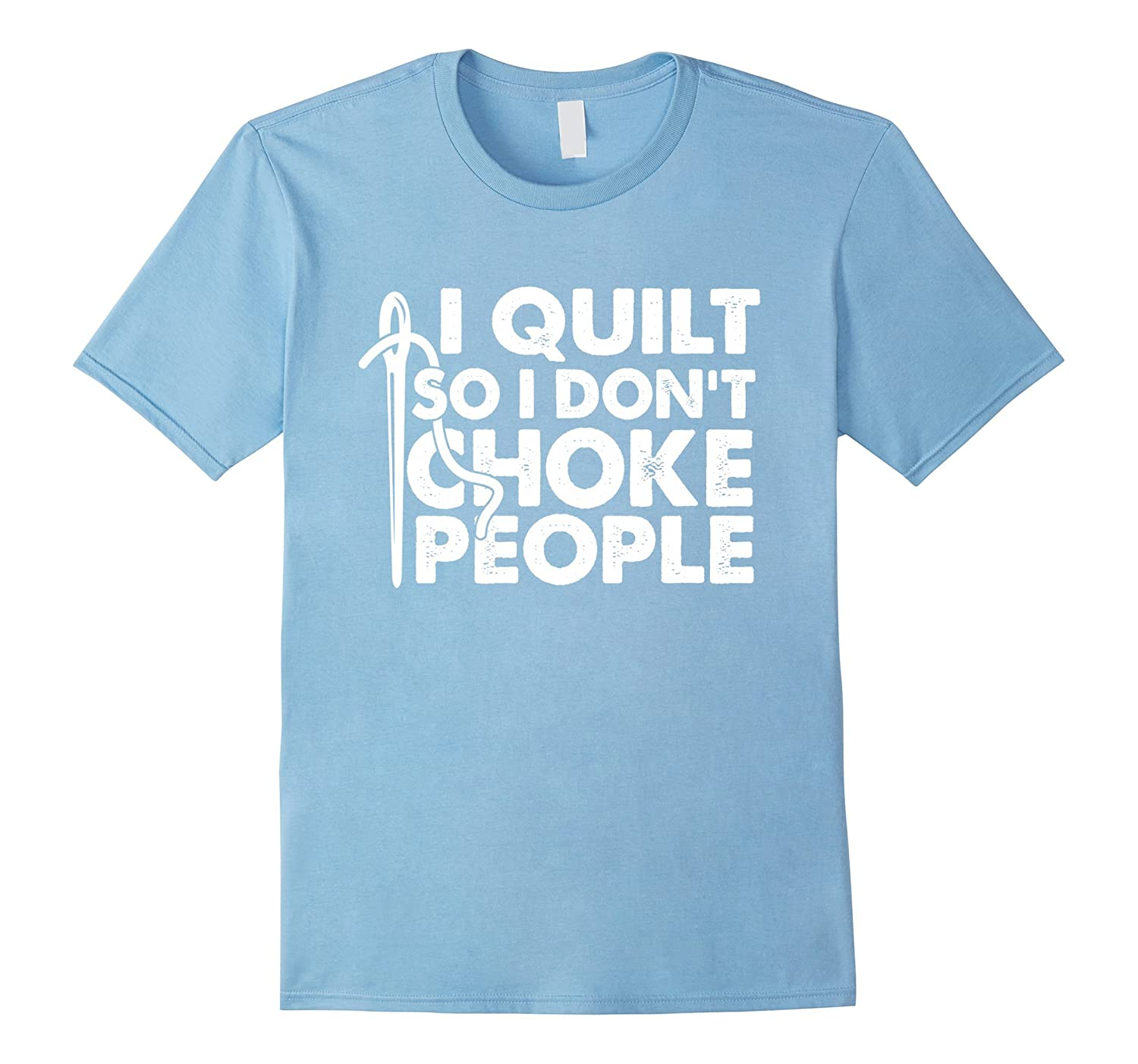 I Quilt So I Don't Choke People Funny Quilt T-shirt-FL