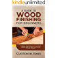 A Guide to Wood Finishing for Beginners: A Step-by-Step Manual on How to Finish, Refinish, Restore, Stain, Dye and Care…