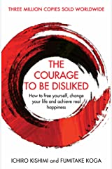 The Courage To Be Disliked: How to free yourself, change your life and achieve real happiness (Courage To series) Kindle Edition