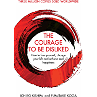 The Courage To Be Disliked: How to free yourself, change your life and achieve real happiness (Courage To series…