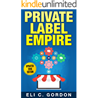 Private Label Empire: Build a Brand - Launch on Amazon FBA - The Perfect Home-Based Business to earn $1000 to $20000 per Month (Amazon FBA, Amazon FBA ... Products, Private Label, FBA Book 1)
